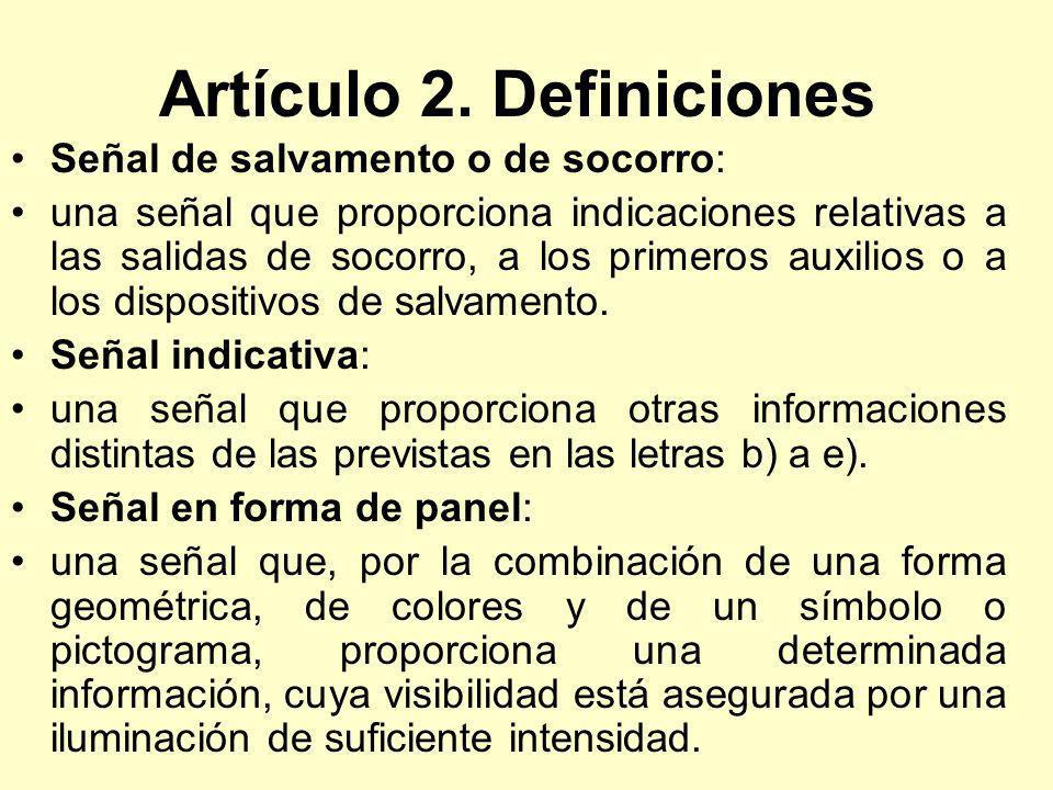 Artículo 2. Definiciones Señal de salvamento o de socorro: una señal que proporciona indicaciones relativas a las salidas de socorro, a los primeros a