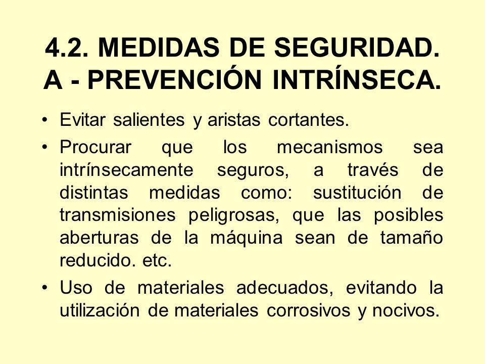 4.2. MEDIDAS DE SEGURIDAD. A - PREVENCIÓN INTRÍNSECA. Evitar salientes y aristas cortantes. Procurar que los mecanismos sea intrínsecamente seguros, a