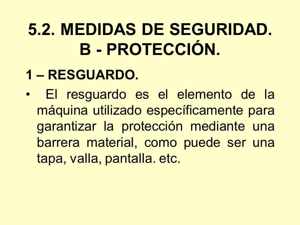 5.2. MEDIDAS DE SEGURIDAD. B - PROTECCIÓN. 1 – RESGUARDO. El resguardo es el elemento de la máquina utilizado específicamente para garantizar la prote