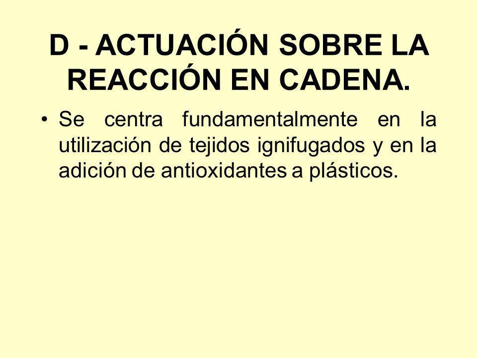 D - ACTUACIÓN SOBRE LA REACCIÓN EN CADENA. Se centra fundamentalmente en la utilización de tejidos ignifugados y en la adición de antioxidantes a plás