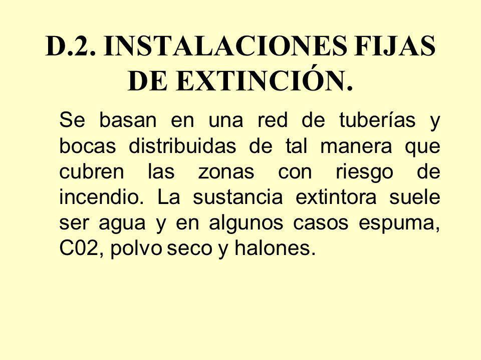 D.2. INSTALACIONES FIJAS DE EXTINCIÓN. Se basan en una red de tuberías y bocas distribuidas de tal manera que cubren las zonas con riesgo de incendio.