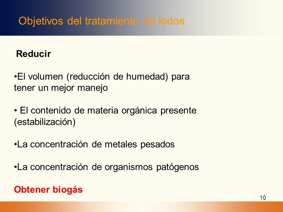 10 Objetivos del tratamiento de lodos Reducir El volumen (reducción de humedad) para tener un mejor manejo El contenido de materia orgánica presente (