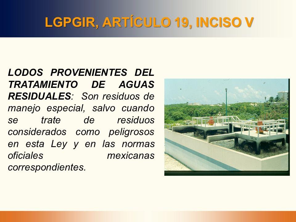 LGPGIR, ARTÍCULO 19, INCISO V LODOS PROVENIENTES DEL TRATAMIENTO DE AGUAS RESIDUALES: Son residuos de manejo especial, salvo cuando se trate de residu