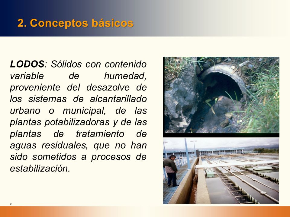 2. Conceptos básicos LODOS: Sólidos con contenido variable de humedad, proveniente del desazolve de los sistemas de alcantarillado urbano o municipal,