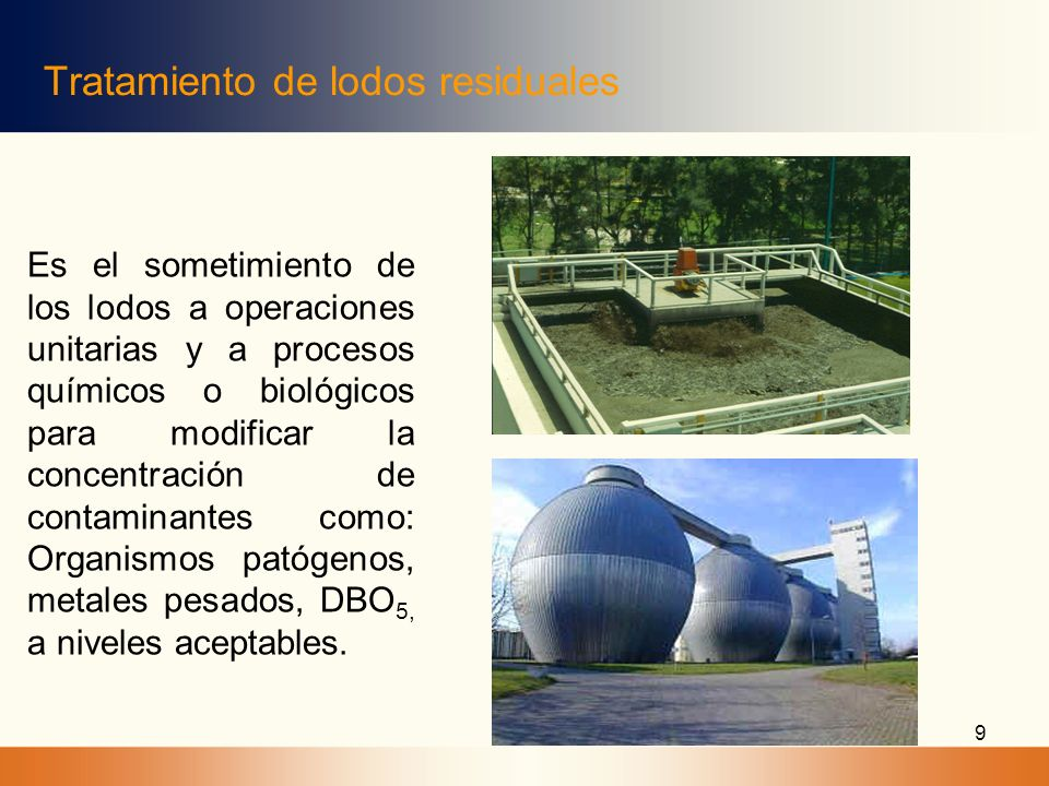 9 Tratamiento de lodos residuales Es el sometimiento de los lodos a operaciones unitarias y a procesos químicos o biológicos para modificar la concent