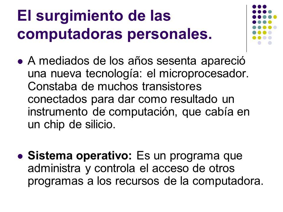 El surgimiento de las computadoras personales. A mediados de los años sesenta apareció una nueva tecnología: el microprocesador. Constaba de muchos tr