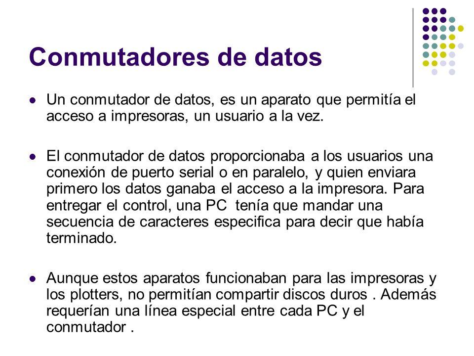 Conmutadores de datos Un conmutador de datos, es un aparato que permitía el acceso a impresoras, un usuario a la vez. El conmutador de datos proporcio