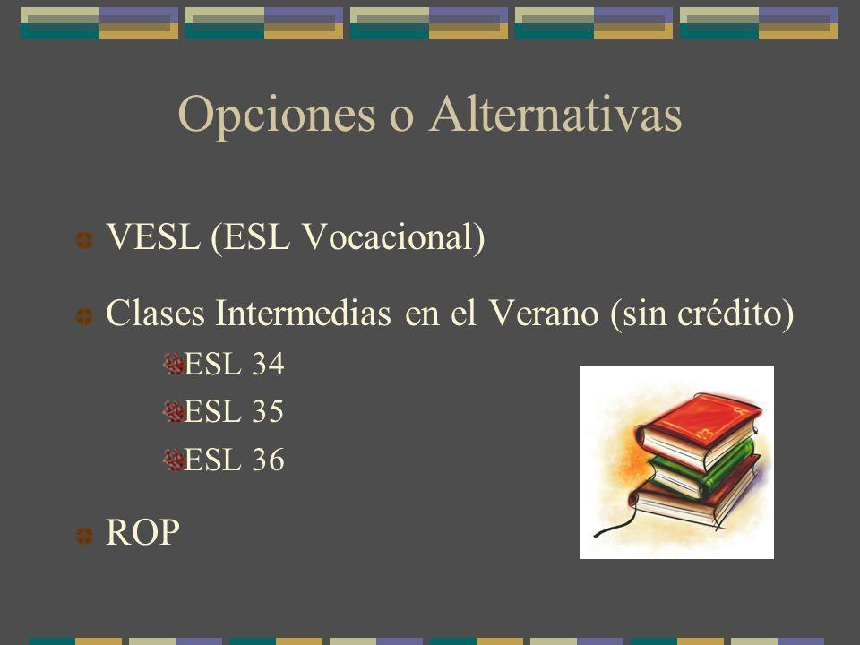 Opciones o Alternativas VESL (ESL Vocacional) Clases Intermedias en el Verano (sin crédito) ESL 34 ESL 35 ESL 36 ROP