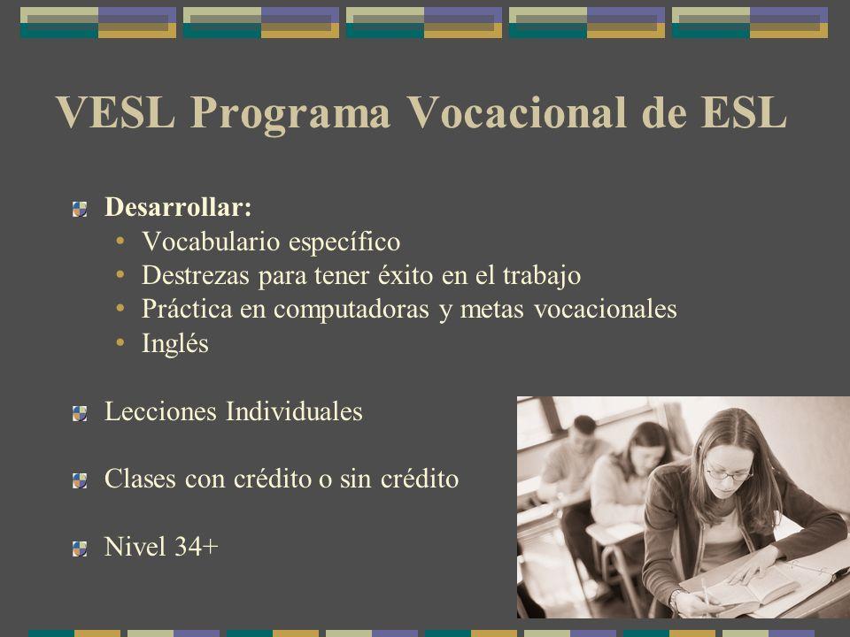 VESL Programa Vocacional de ESL Desarrollar: Vocabulario específico Destrezas para tener éxito en el trabajo Práctica en computadoras y metas vocacionales Inglés Lecciones Individuales Clases con crédito o sin crédito Nivel 34+