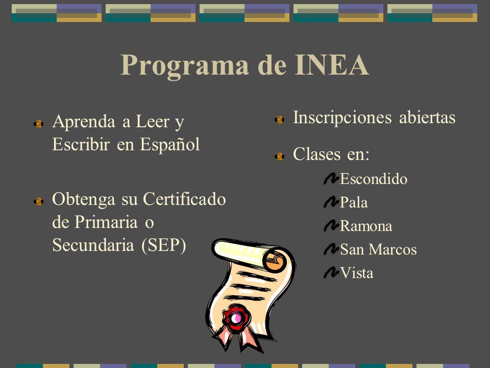 Programa de INEA Aprenda a Leer y Escribir en Español Obtenga su Certificado de Primaria o Secundaria (SEP) Inscripciones abiertas Clases en: Escondido Pala Ramona San Marcos Vista
