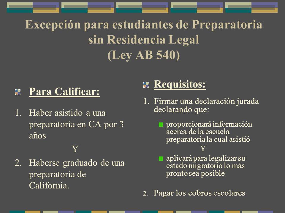 Excepción para estudiantes de Preparatoria sin Residencia Legal (Ley AB 540) Para Calificar: 1.Haber asistido a una preparatoria en CA por 3 años Y 2.Haberse graduado de una preparatoria de California.