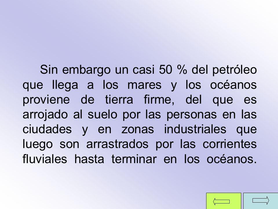 Sin embargo un casi 50 % del petróleo que llega a los mares y los océanos proviene de tierra firme, del que es arrojado al suelo por las personas en l