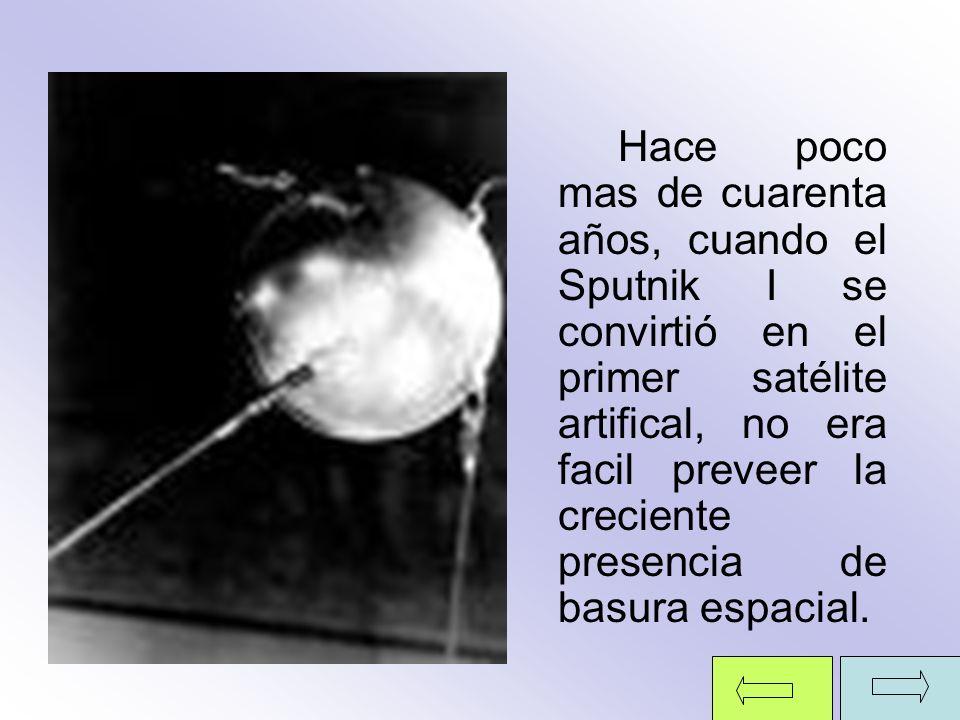 Hace poco mas de cuarenta años, cuando el Sputnik I se convirtió en el primer satélite artifical, no era facil preveer la creciente presencia de basur