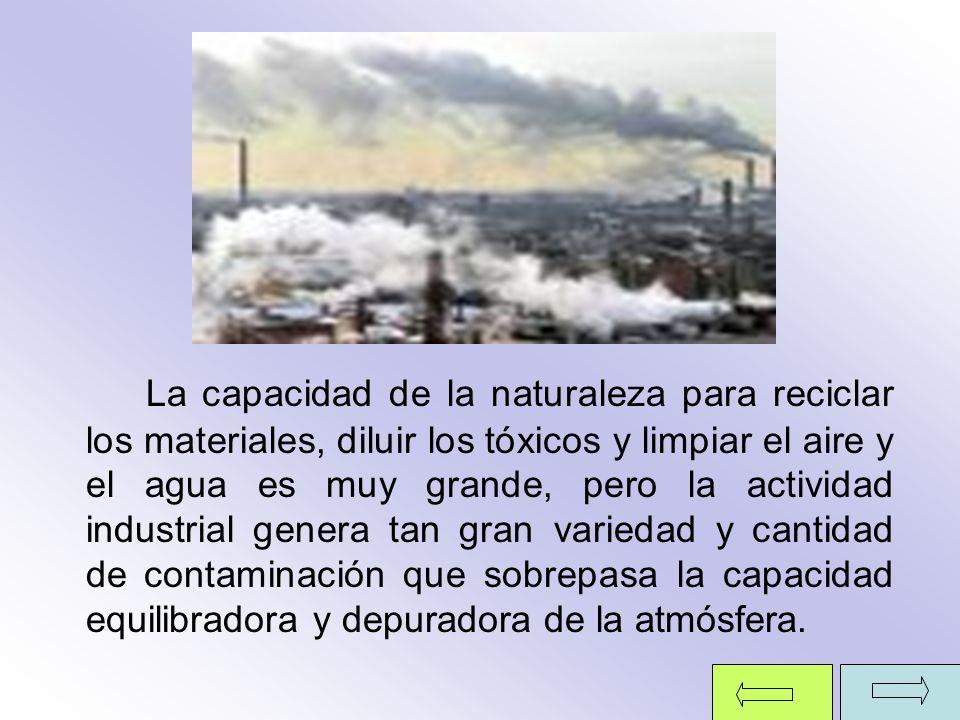 La capacidad de la naturaleza para reciclar los materiales, diluir los tóxicos y limpiar el aire y el agua es muy grande, pero la actividad industrial