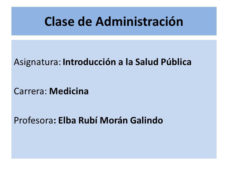 Clase de Administración Asignatura: Introducción a la Salud Pública Carrera: Medicina Profesora: Elba Rubí Morán Galindo