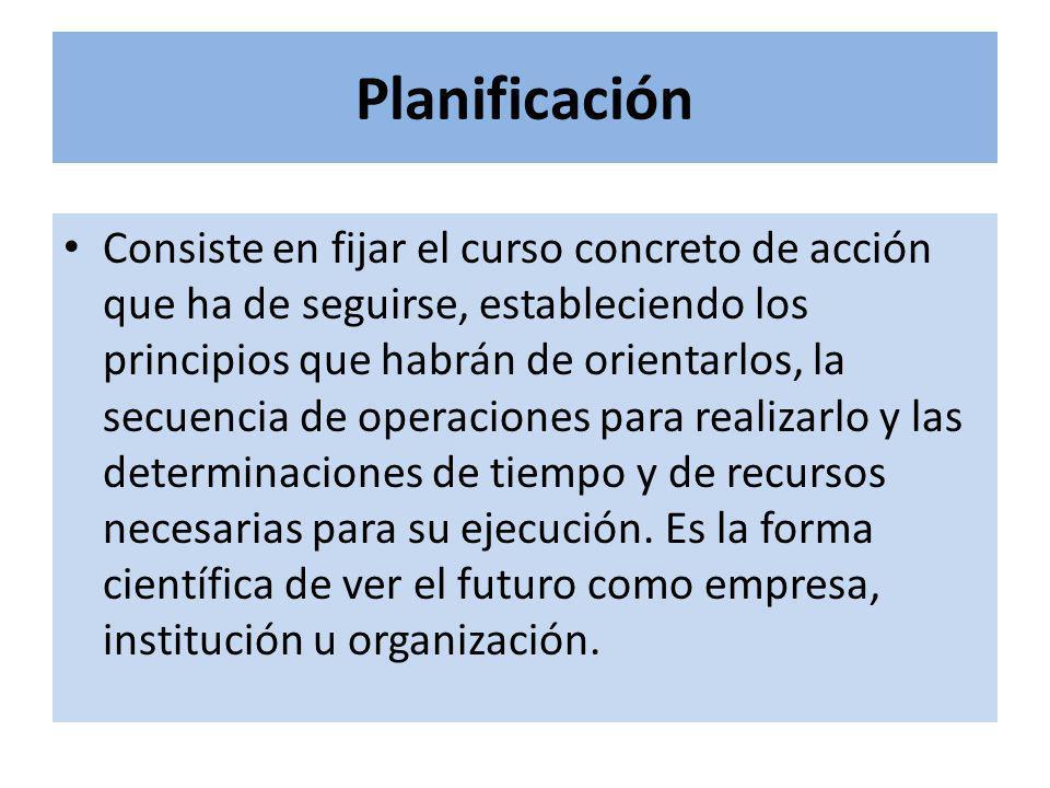 Planificación Consiste en fijar el curso concreto de acción que ha de seguirse, estableciendo los principios que habrán de orientarlos, la secuencia de operaciones para realizarlo y las determinaciones de tiempo y de recursos necesarias para su ejecución.