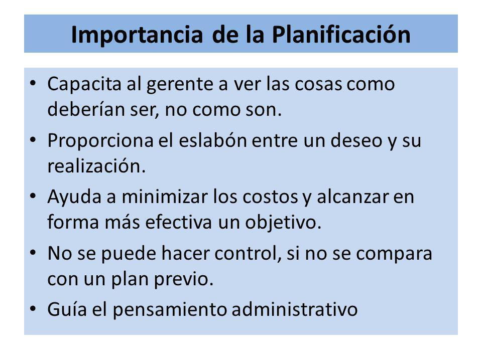 Importancia de la Planificación Capacita al gerente a ver las cosas como deberían ser, no como son. Proporciona el eslabón entre un deseo y su realiza