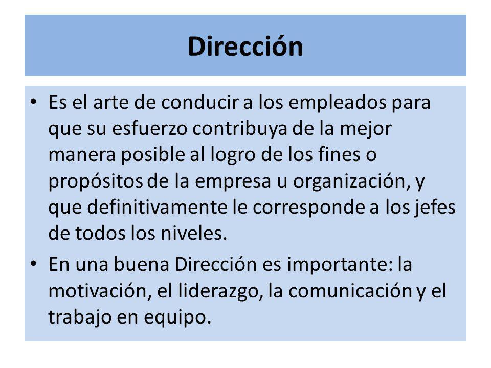 Dirección Es el arte de conducir a los empleados para que su esfuerzo contribuya de la mejor manera posible al logro de los fines o propósitos de la empresa u organización, y que definitivamente le corresponde a los jefes de todos los niveles.