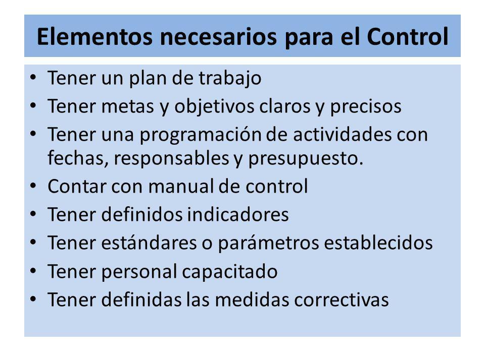 Elementos necesarios para el Control Tener un plan de trabajo Tener metas y objetivos claros y precisos Tener una programación de actividades con fechas, responsables y presupuesto.