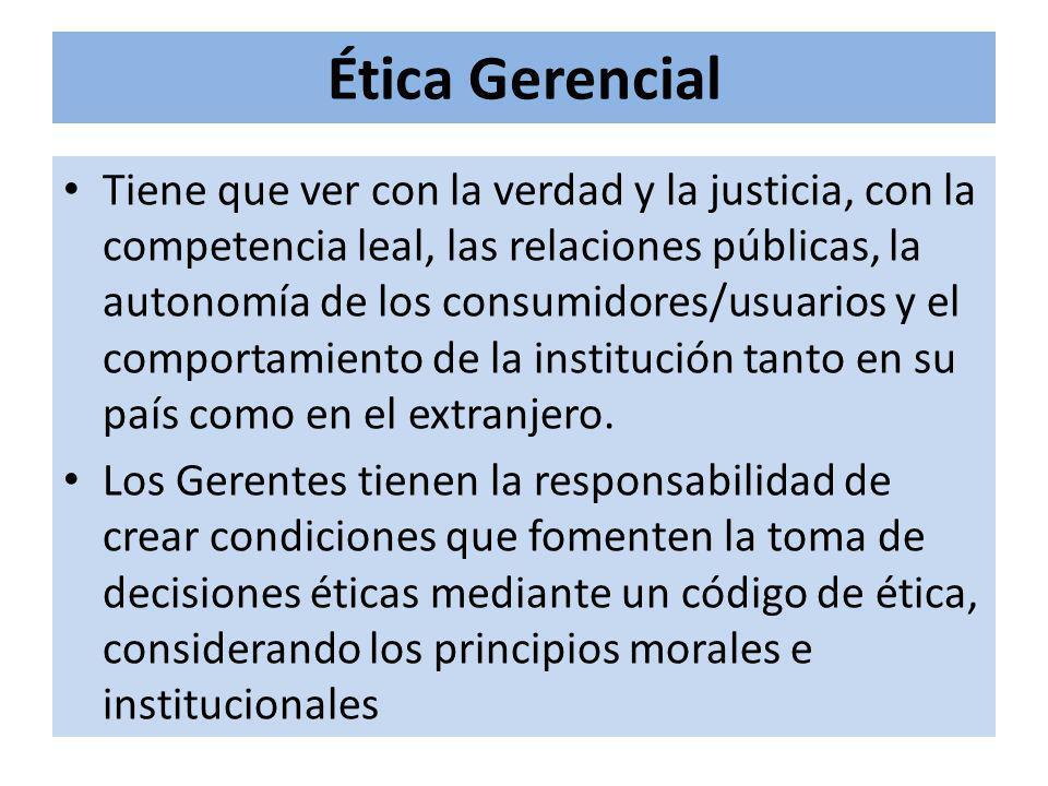 Ética Gerencial Tiene que ver con la verdad y la justicia, con la competencia leal, las relaciones públicas, la autonomía de los consumidores/usuarios y el comportamiento de la institución tanto en su país como en el extranjero.