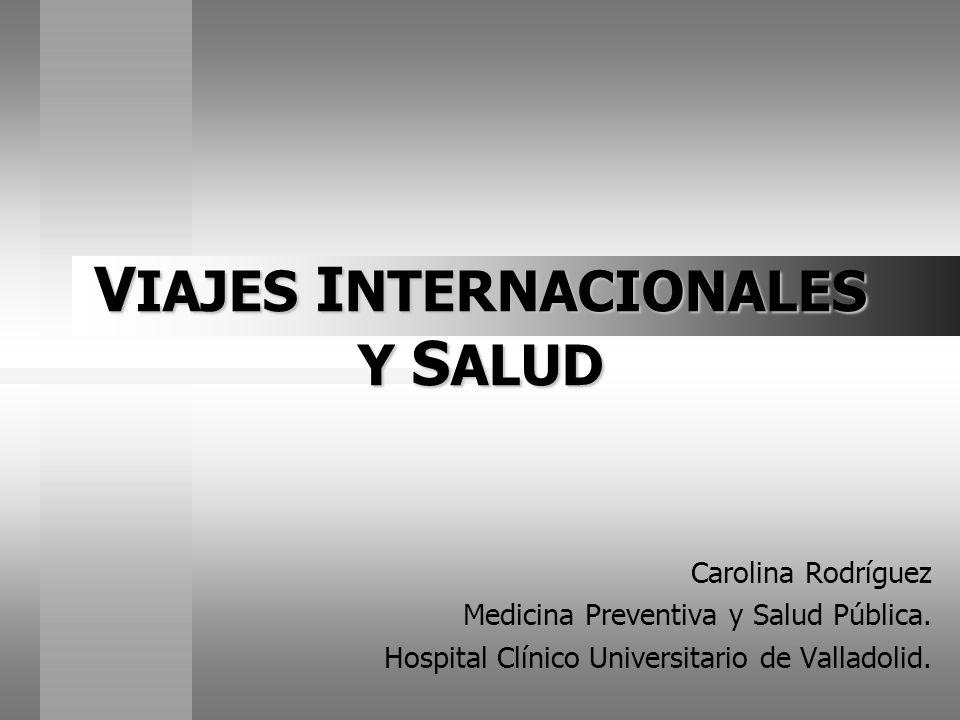 V IAJES I NTERNACIONALES Y S ALUD Carolina Rodríguez Medicina Preventiva y Salud Pública. Hospital Clínico Universitario de Valladolid.