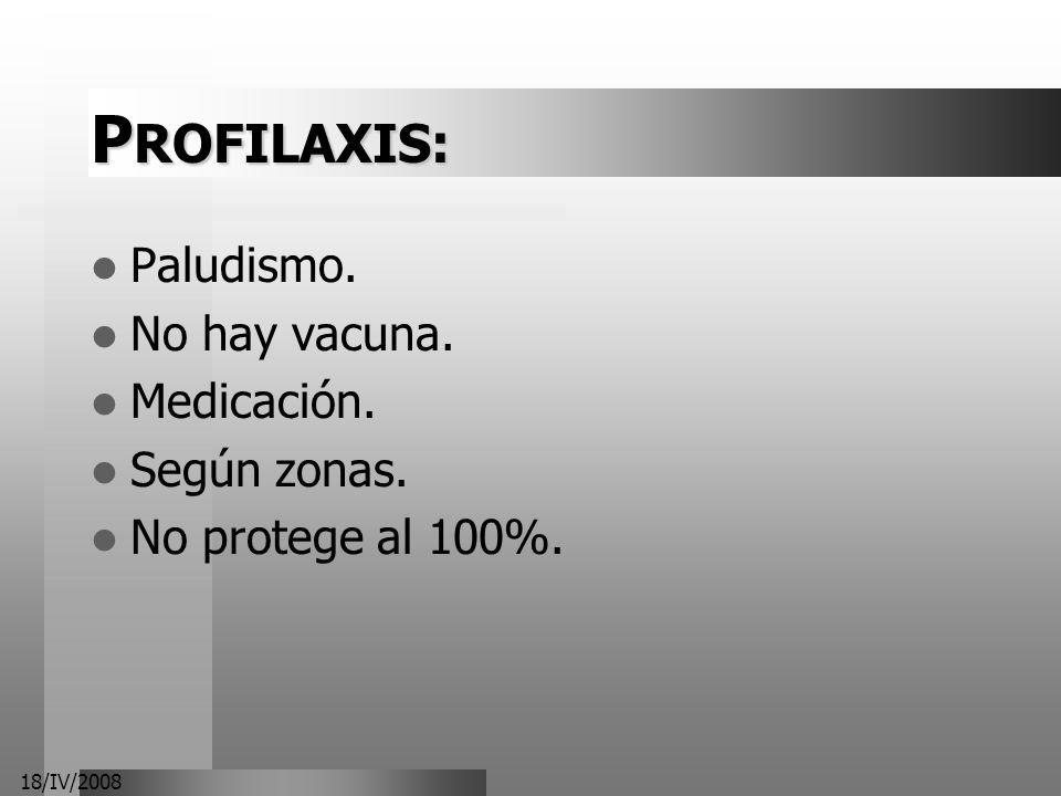 18/IV/2008 P ROFILAXIS: Paludismo. No hay vacuna. Medicación. Según zonas. No protege al 100%.