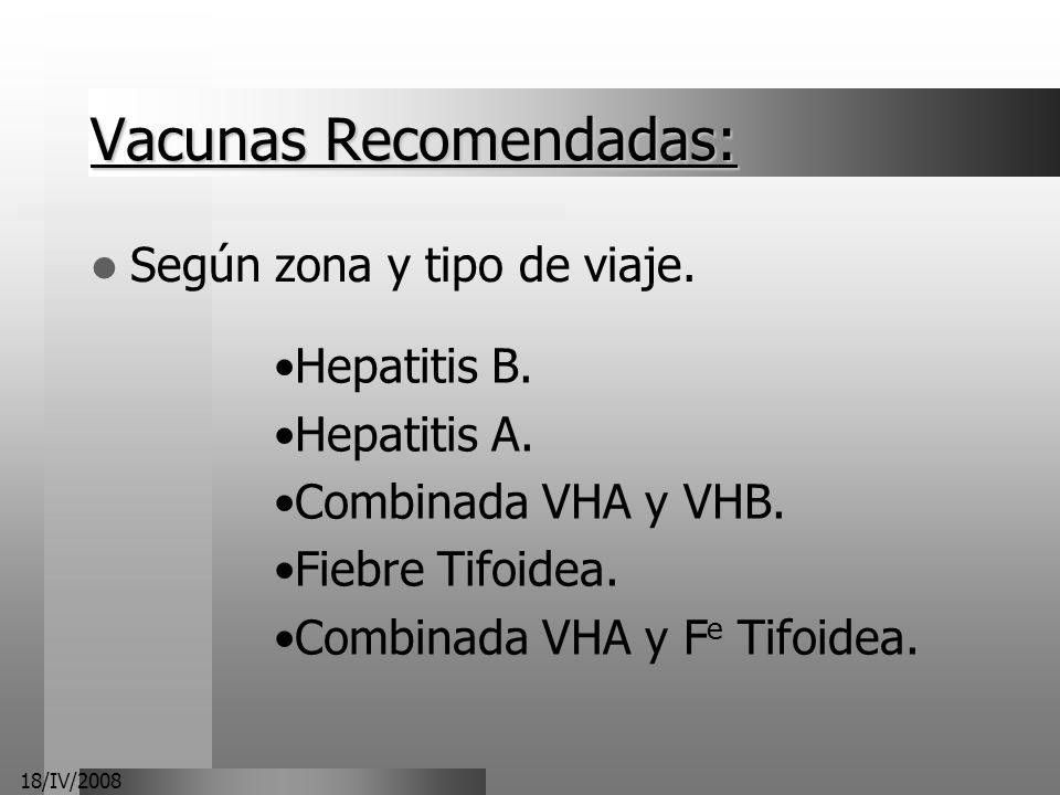 18/IV/2008 Vacunas Recomendadas: Según zona y tipo de viaje. Hepatitis B. Hepatitis A. Combinada VHA y VHB. Fiebre Tifoidea. Combinada VHA y F e Tifoi