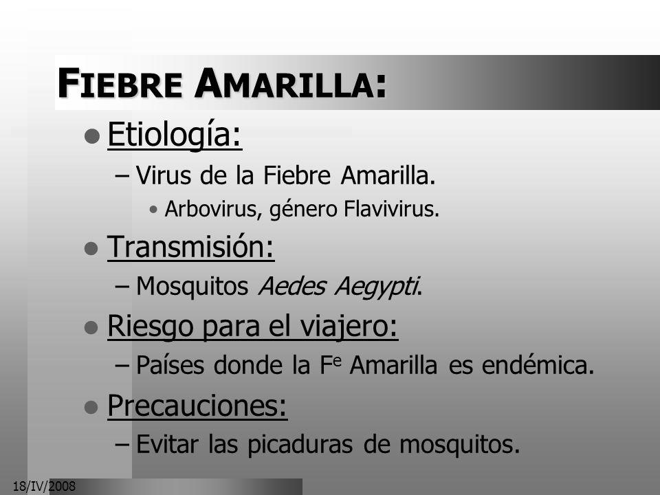 18/IV/2008 F IEBRE A MARILLA : Etiología: –Virus de la Fiebre Amarilla. Arbovirus, género Flavivirus. Transmisión: –Mosquitos Aedes Aegypti. Riesgo pa