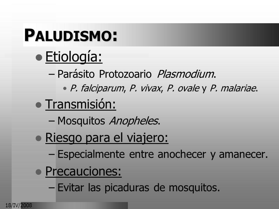 18/IV/2008 P ALUDISMO : Etiología: –Parásito Protozoario Plasmodium. P. falciparum, P. vivax, P. ovale y P. malariae. Transmisión: –Mosquitos Anophele