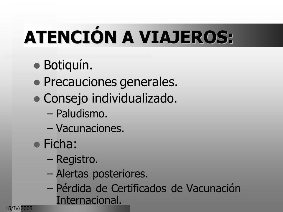 18/IV/2008 ATENCIÓN A VIAJEROS: Botiquín. Precauciones generales. Consejo individualizado. –Paludismo. –Vacunaciones. Ficha: –Registro. –Alertas poste