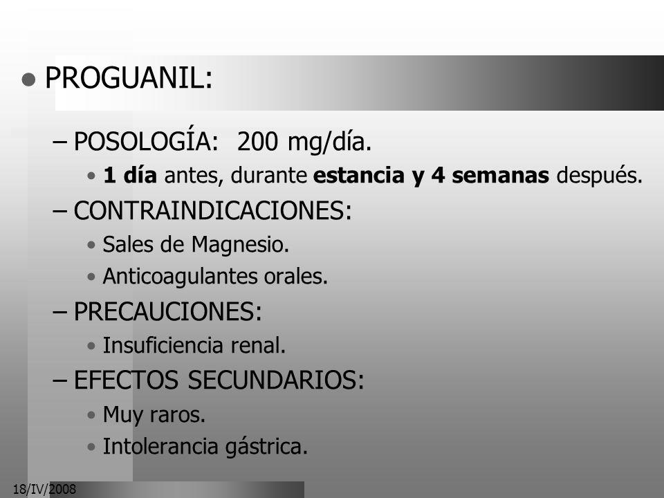 18/IV/2008 PROGUANIL: –POSOLOGÍA: 200 mg/día. 1 día antes, durante estancia y 4 semanas después. –CONTRAINDICACIONES: Sales de Magnesio. Anticoagulant