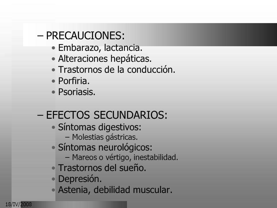 18/IV/2008 –PRECAUCIONES: Embarazo, lactancia. Alteraciones hepáticas. Trastornos de la conducción. Porfiria. Psoriasis. –EFECTOS SECUNDARIOS: Síntoma