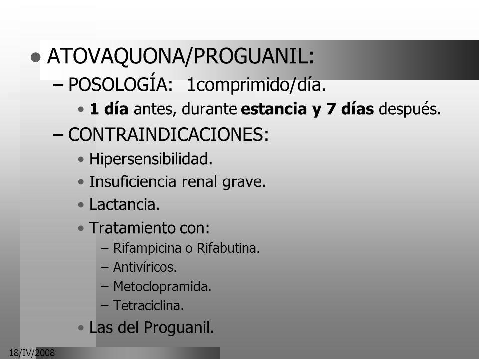 18/IV/2008 ATOVAQUONA/PROGUANIL: –POSOLOGÍA: 1comprimido/día. 1 día antes, durante estancia y 7 días después. –CONTRAINDICACIONES: Hipersensibilidad.