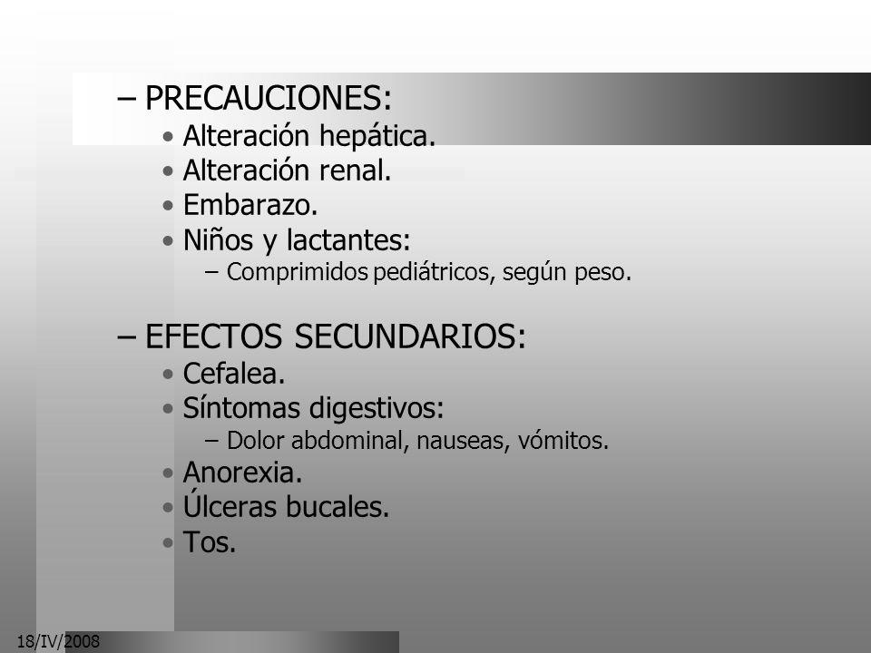 18/IV/2008 –PRECAUCIONES: Alteración hepática. Alteración renal. Embarazo. Niños y lactantes: –Comprimidos pediátricos, según peso. –EFECTOS SECUNDARI