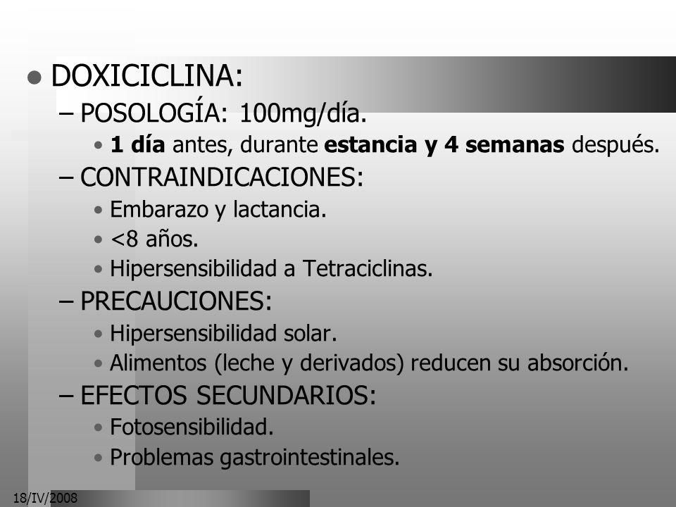 18/IV/2008 DOXICICLINA: –POSOLOGÍA: 100mg/día. 1 día antes, durante estancia y 4 semanas después. –CONTRAINDICACIONES: Embarazo y lactancia. <8 años.