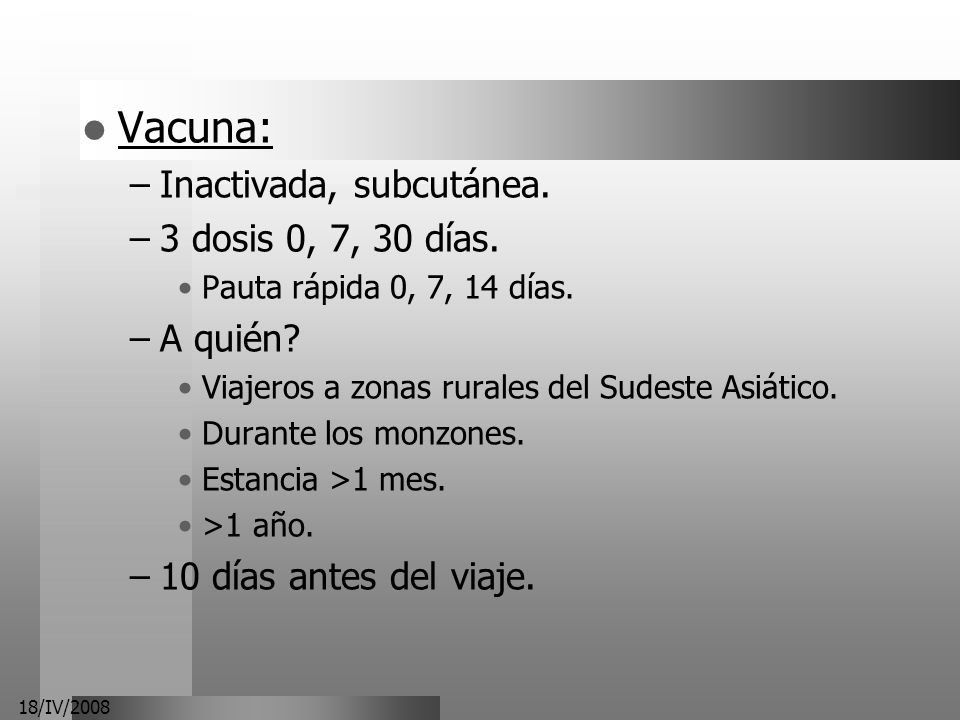 18/IV/2008 Vacuna: –Inactivada, subcutánea. –3 dosis 0, 7, 30 días. Pauta rápida 0, 7, 14 días. –A quién? Viajeros a zonas rurales del Sudeste Asiátic