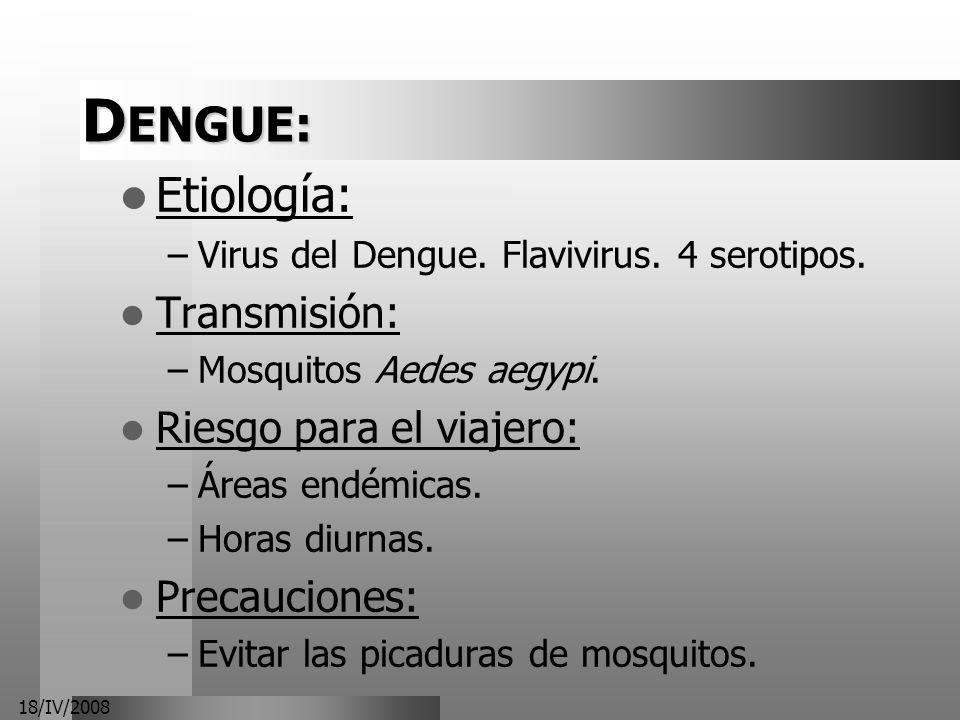 18/IV/2008 D ENGUE: Etiología: –Virus del Dengue. Flavivirus. 4 serotipos. Transmisión: –Mosquitos Aedes aegypi. Riesgo para el viajero: –Áreas endémi