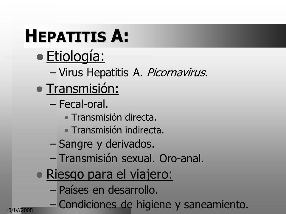 18/IV/2008 H EPATITIS A: Etiología: –Virus Hepatitis A. Picornavirus. Transmisión: –Fecal-oral. Transmisión directa. Transmisión indirecta. –Sangre y