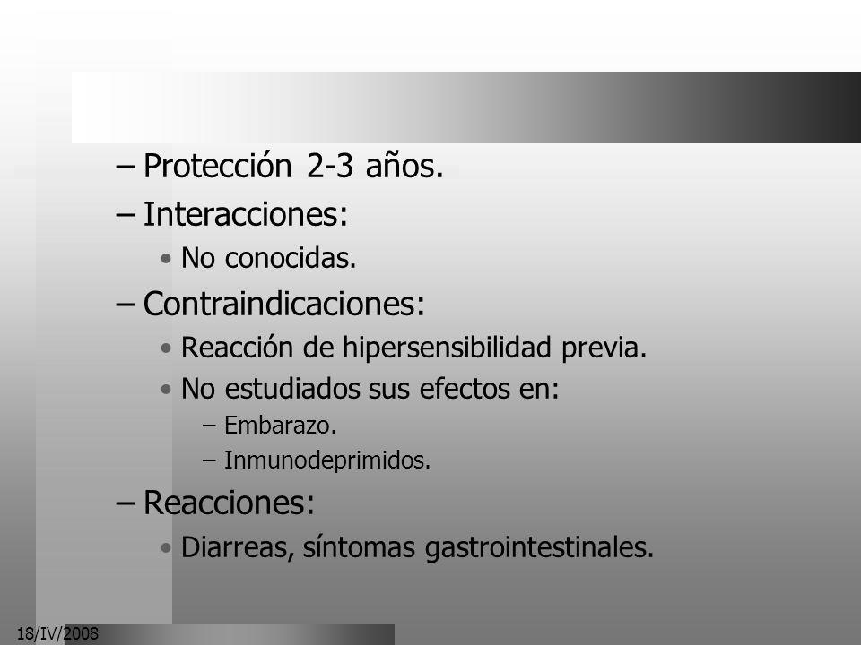 18/IV/2008 –Protección 2-3 años. –Interacciones: No conocidas. –Contraindicaciones: Reacción de hipersensibilidad previa. No estudiados sus efectos en