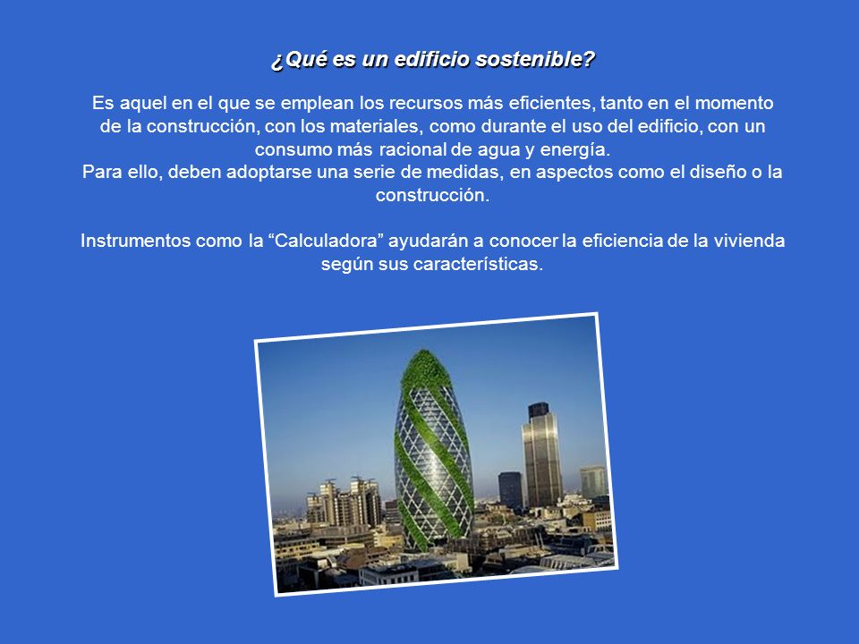 ¿Qué es un edificio sostenible? ¿Qué es un edificio sostenible? Es aquel en el que se emplean los recursos más eficientes, tanto en el momento de la c