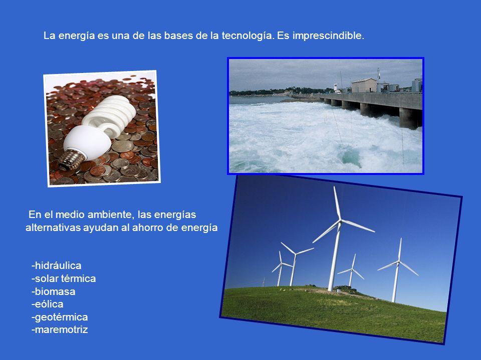 La energía es una de las bases de la tecnología. Es imprescindible. En el medio ambiente, las energías alternativas ayudan al ahorro de energía -hidrá