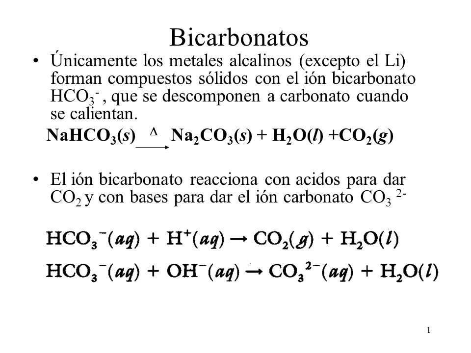 1 Bicarbonatos Únicamente los metales alcalinos (excepto el Li) forman compuestos sólidos con el ión bicarbonato HCO 3 -, que se descomponen a carbona