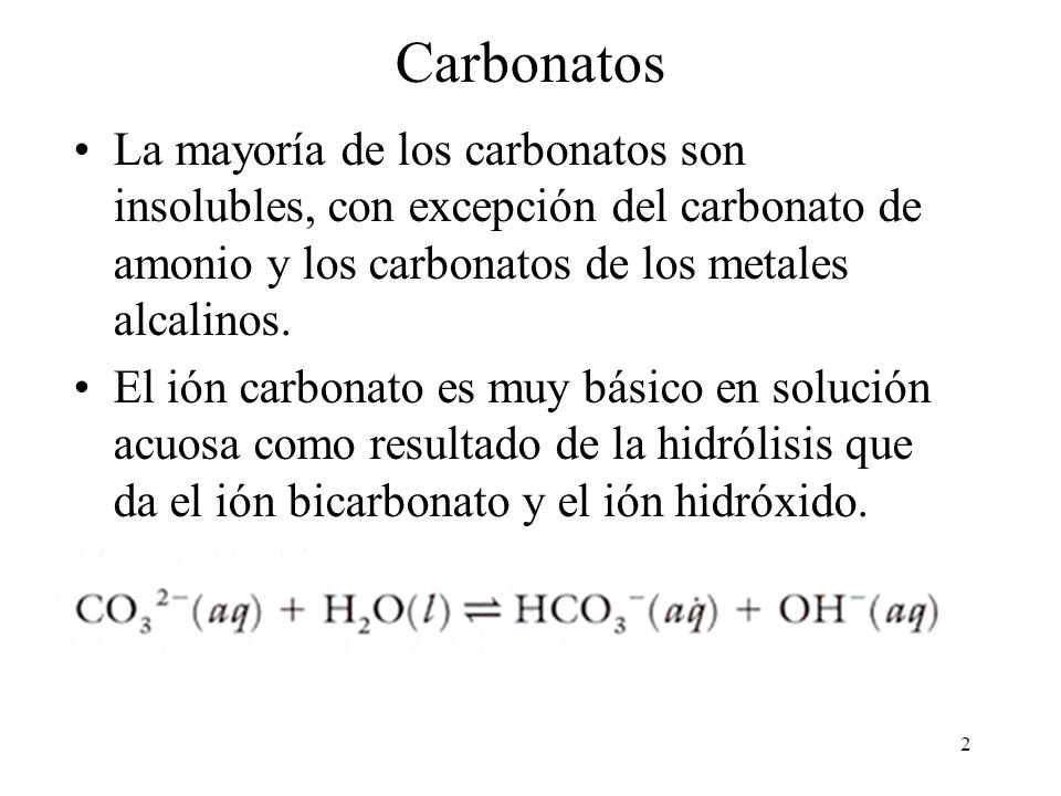 2 Carbonatos La mayoría de los carbonatos son insolubles, con excepción del carbonato de amonio y los carbonatos de los metales alcalinos. El ión carb