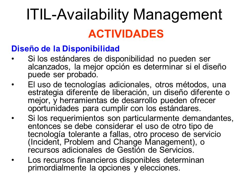 ITIL-Availability Management ACTIVIDADES Diseño de la Sustentabilidad (Design for Maintainability) Debido a que la disponibilidad ininterrumpida es difícilmente factible, se deben considerar periodos de indisponibilidad de TI.