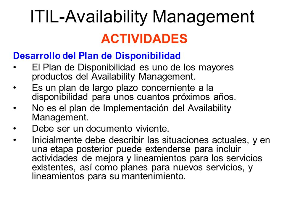 ITIL-Availability Management ACTIVIDADES Desarrollo del Plan de Disponibilidad Un Plan completo de Disponibilidad requiere vinculación con áreas tales como Service Level management, IT Service Continuity Management, Capacity Management, y Financia Management for IT Services and Application Development (directamente o a través de Change Management).