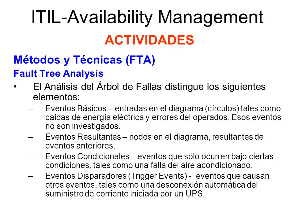 ITIL-Availability Management ACTIVIDADES Métodos y Técnicas (FTA) Fault Tree Analysis Los eventos pueden estar combinados con operaciones lógicas, tales como: –Operación AND – El Evento Resultante ocurre si todas las entradas ocurren simultáneamente.