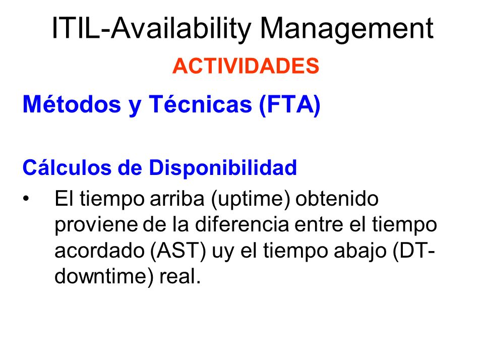 ITIL-Availability Management ACTIVIDADES Métodos y Técnicas (FTA) Cálculos de Disponibilidad Ej.: si se hubiese acordado que el servicio debería tener una disponibilidad de 98% sobre días laborables de 07:00 a 19:00 horas de lunes a viernes, y el servicio estuvo caído por dos horas durante esta ventana, entonces el tiempo arriba (uptime) alcanzado o porcentaje de disponibilidad sería: (5 x 12 – 2) (5 x 12) x 100% = 96.7 %
