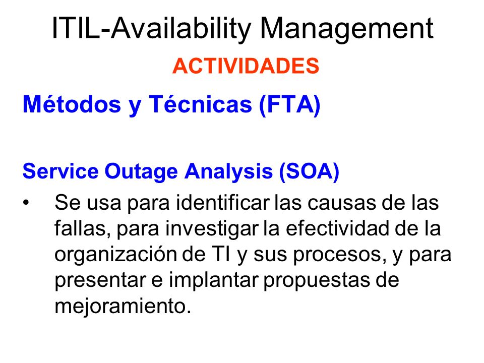 ITIL-Availability Management ACTIVIDADES Métodos y Técnicas (FTA) Service Outage Analysis (SOA) Las características son: –Tiene un amplio alcance: no está limitada a infraestructura, sino que también cubre procesos, procedimientos y aspectos culturales.