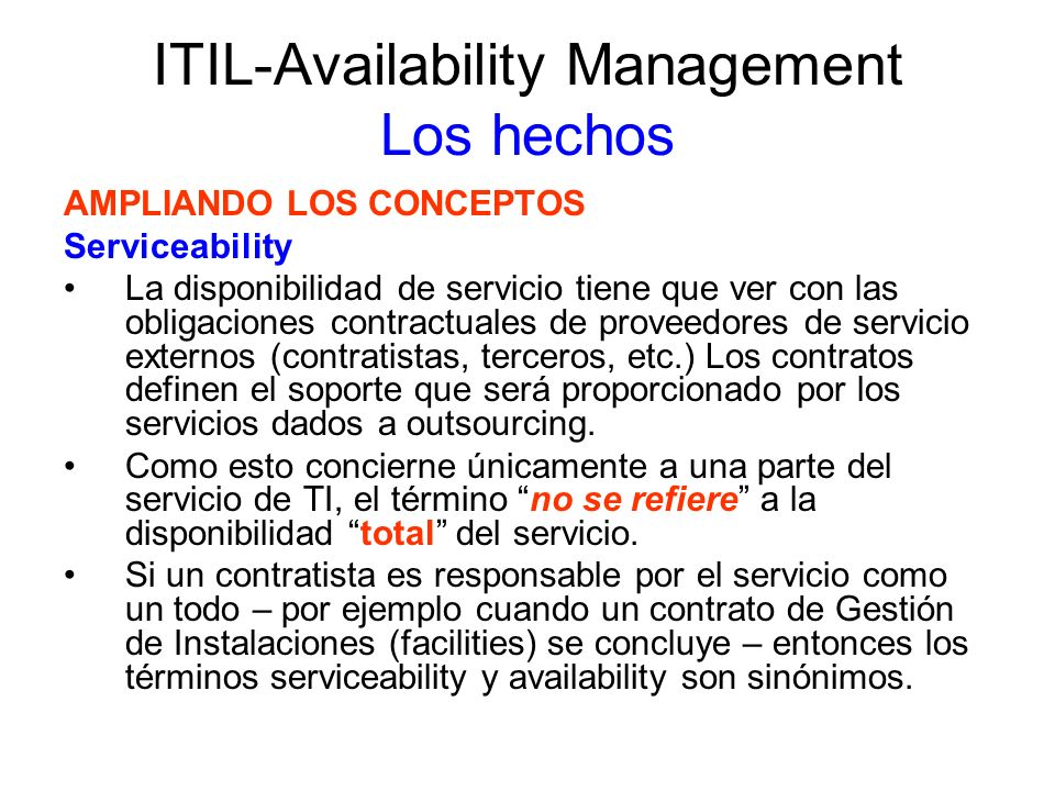 ITIL-Availability Management Los hechos AMPLIANDO LOS CONCEPTOS Serviceability La Gestión de Disponibilidad efectiva requiere de un exhaustivo y amplio entendimiento tanto del negocio como del ambiente de TI.