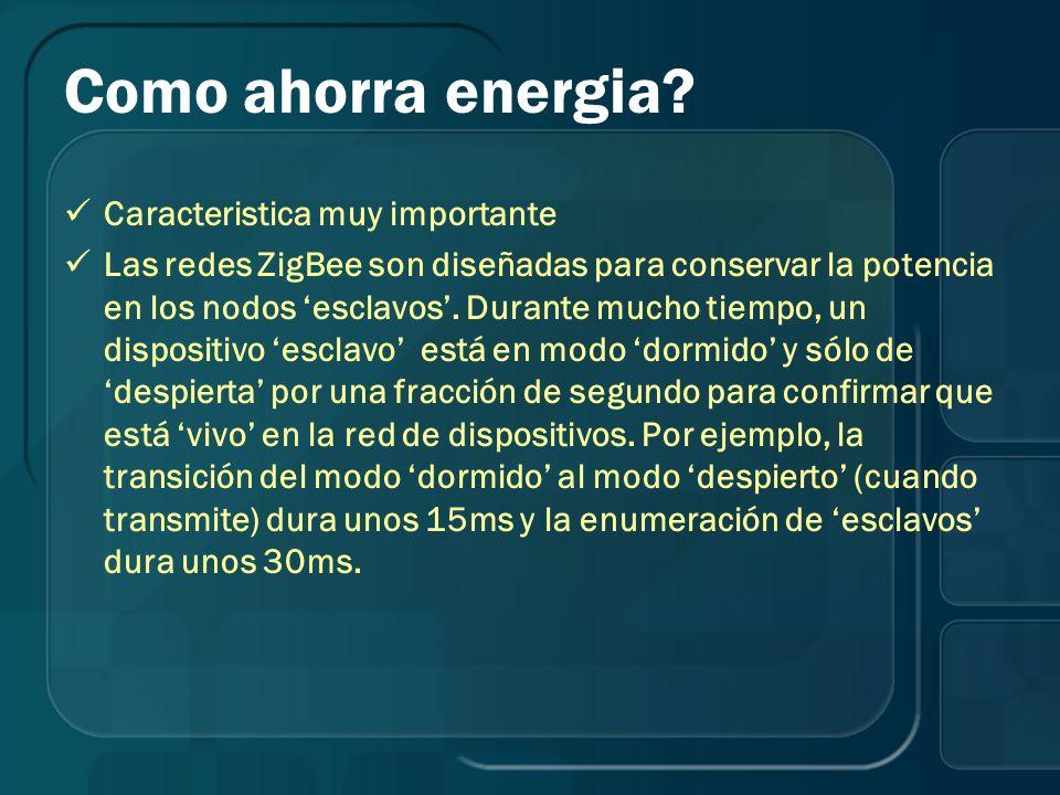 Como ahorra energia? Caracteristica muy importante Las redes ZigBee son diseñadas para conservar la potencia en los nodos esclavos. Durante mucho tiem